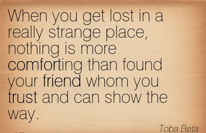 When you get lost In a Really Strange place, Nothing is more Comforting than Found your friend Whom you Trust and can Show the Way. - Toba Beta