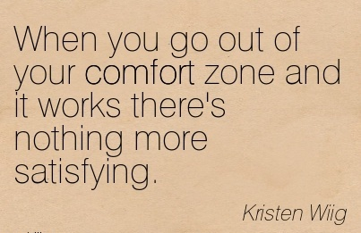 When you go out of Your Comfort Zone and it works there's Nothing more Satisfying. - Kristen Wiig