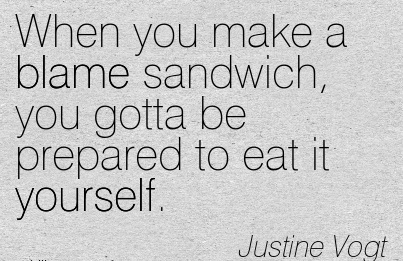 When You Make A Blame Sandwich, You Gotta Be Prepared To Eat It Yourself. - Justine Vogt