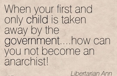 When Your First And Only Child Is Taken Away By The Government…. How Can You Not Become An Anarchist! - Libertrarian Ann