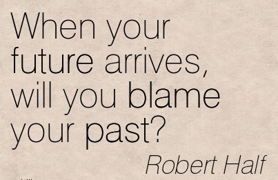 When Your Future Arrives, will Tou Blame Your Past! - Robert Half