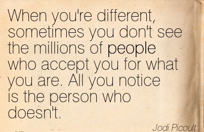 When You're Different, Sometimes You Don't See The Millions OF People Who Accept You For What You Are… Who Doesn't. - Jodi Picoult