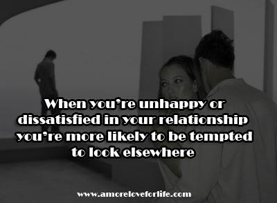 When You're Unhappy Or Dissatisfied In your Relationship You're more likely to be tempted To look Elsewhere.