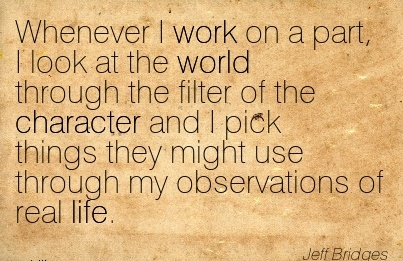 Whenever I work on a part, I look at the world through the filter of the Character and I pick things they might use through my Observations of real Life.- Jeff Bridges