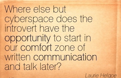 Where else but Cyberspace does the Introvert have the Opportunity to Start in our Comfort Zone of written Communication and Talk Later. - Laurie Helgoe