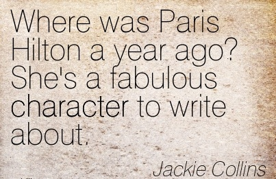 Where was Paris Hilton a year ago! She's a fabulous Character to Write About. - jackie Collins