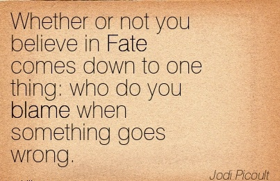 Whether Or Not You Believe In Fate Comes Down To One Thing Who Do You Blame When Something Goes Wrong. - Jodi Picoult