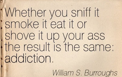 Whether You Sniff It Smoke It Eat it or Shove it Up Your Ass the Result is the Same Addiction. - William S. Burroughs