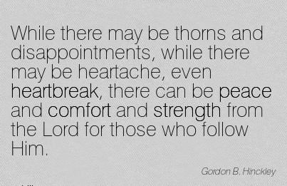 While There may be Thorns and Disappointments, While there may be Heartache,  and Comfort and Strength from the Lord for Those Who Follow Him. - Gordon B.