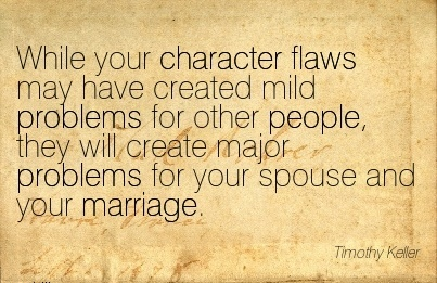 While your Character Flaws May have Created mild Problems for other People, they will Create major Problems for your Spouse And your Marriage. - Timothy Keller