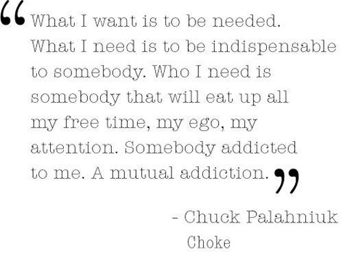 Who I Need Is Somebody That Will Eat Up All My Free Time, My Ego, My Attention. Somebody Addicted To Me. A Mutual Addiction.  - Chuck Palahniuk