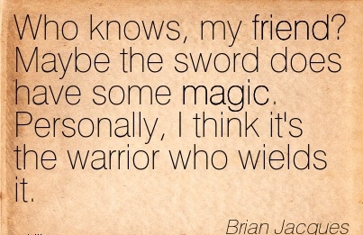 Who knows, my friend! Maybe the Sword does have Some Magic. Personally, I think it's the Warrior who Wields it. - Brian Jacques