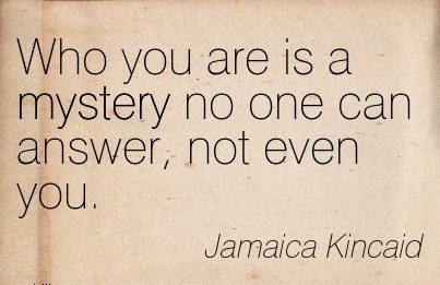 Who You Are Is A Mystery No One Can Answer, Not Even You. - Jamaica Kincaid