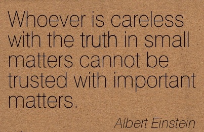 Whoever is Careless With The Truth in Small Matters Cannot be Trusted with Important Matters. - Albert Einstein
