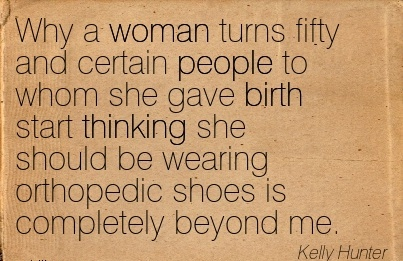 Why A Woman Turns Fifty And Certain People To Whom She Gave Birth Start Thinking She Should Be Wearing Orthopedic Shoes Is Completely Beyond Me. - Kelly Hunter