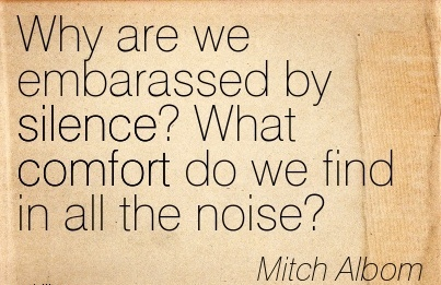 Why Are we Embarassed by Silence! What Comfort do we Find in All the Noise! - Mitch Albom