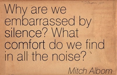 Why are we Embarrassed by Silence! What Comfort do we Find in All the Noise! - Mitch Albom