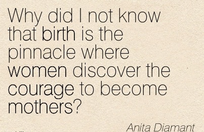 Why Did I not Know That Birth is the Pinnacle Where Women Discover The Courage To Become Mothers. - Anita Diamant