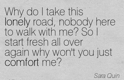Why Do I Take this Lonely Road, Nobody Here to Walk with me! So I Start Fresh All over Again why won't you Just Comfort Me! - Sara Quin