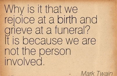 Why Is It That We Rejoice At A Birth And Grieve At A Funeral!  It Is Because We Are Not The Person Involved. - Mark Twain