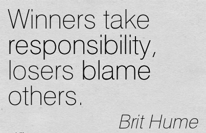 Winners Take Responsibility, Losers Blame Others. - Brit Hume