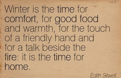 Winter is The Time For Comfort, For Good Food and Friendly Hand and for a talk beside The Fire It is the Time For Home. - Edith Sitwell