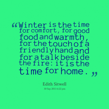 """Winter Is The Time For Comfort, For Good Food And Warmth, For The Hand And For A Talk Beside The Fire; It Is The Time For Home.""…-Edith Sirwell"