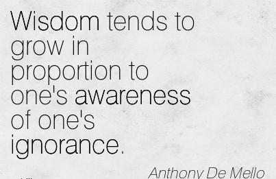 Wisdom tends To Grow In Proportion To One's Awareness Of One's Ignorance. - Anthony De Mello