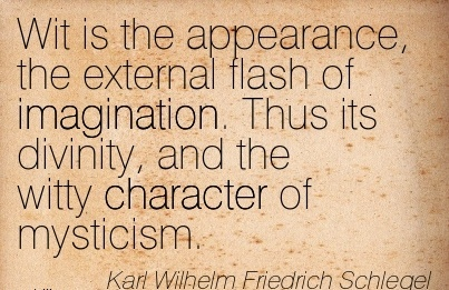 Wit is the Appearance, the External Flash of Imagination. Thus its Divinity, and the Witty Character of Mysticism. - Karl Wilhelm Friesrich