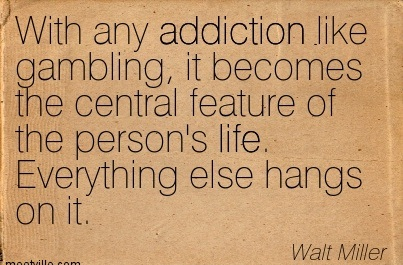 With Any Addiction Like Bambling, It Becomes The Central Feature Of The Person's Life. Everything Else Hangs On It. - Walt Miller