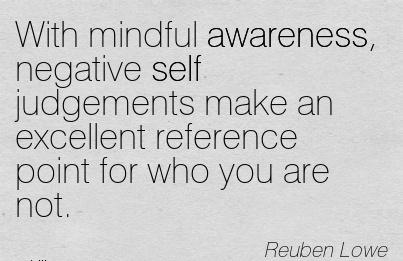 With Mindful Awareness, Negative Self Judgements Make An Excellent Reference Point For Who You Are Not. - Neuben Lowe