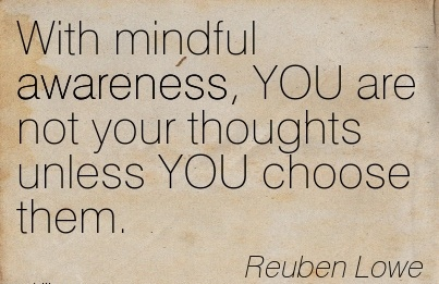 With Mindful Awareness, YOU Are Not Your Thoughts Unless YOU Choose Them. - Reuben Lowe