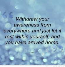 Withdraw Your Awareness From Everywhere And just Let It rest Within Yourself, And Yoh Have Arrived Home.