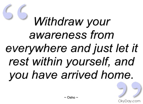 Withdraw Your Awareness From Everywhere And Just Let It Rest Within Yourself, And You HAve Arrved Home. - Osho