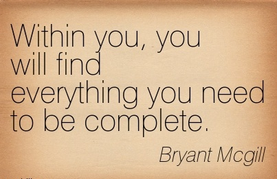 Within You, You Will Find Eveything You Need To BE Complete. - Bryant Mcgill