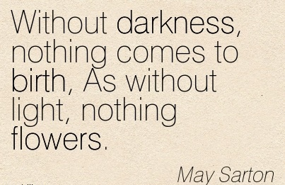 Without Darkness, Nothing Comes To Birth, As Without Light, Nothing Flowers. - May Sarton