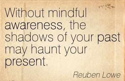 Without Mindful Awareness, The Shadows Of Your Past May Haunt Your Present. - Reuben Lowe