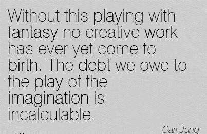 Without This Playing With Fantasy No Creative Work Has Ever Yet Come To Birth. The Debt We Owe To The Play Of The Imagination Is Incalculable. - Carl Jung