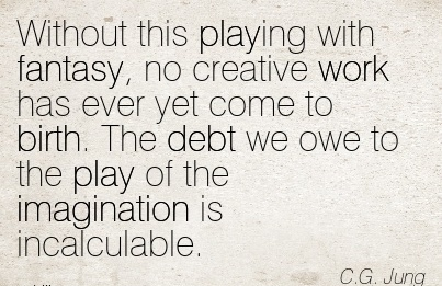 Without This Playing With Fantasy, no Creative Work Has Ever Yet Come To Birth. The Debt We Owe To The Play Of The Imagination Is Incalculable. - C.G Jung