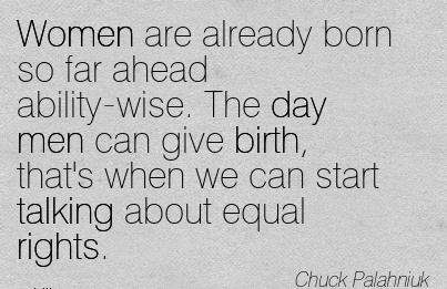 Women Are Already Born So Far Ahead Ability-Wise. The Day Men Can Give Birth, That's When We Can Start Talking About Equal Rights. - Chuck Palahriuk