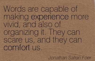 Words are capable of Making Experience more vivid, and also of organizing it. They can Scare us, and they can Comfort us. - Jonathan Safran Foer