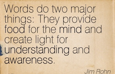Words Do Two Major Things  They Provide Food For The Mind And Create Light For Understanding And Awareness. - Jim Rohn