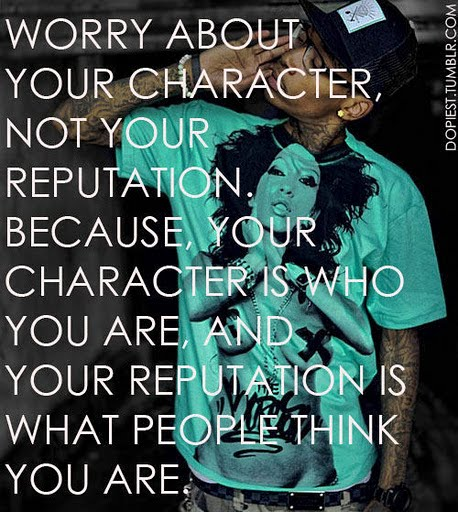 Worry About Your Character, Not Your reputation. Beacuse, your Character Is who You Are.