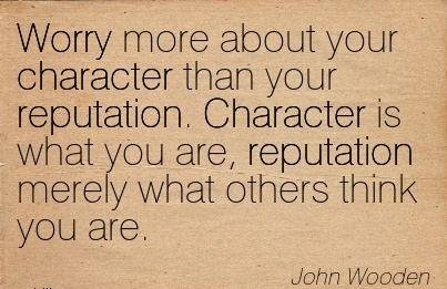 Worry more About your Character than your Reputation. Character is what you are, Reputation Merely what others Think you are. - John Wooden