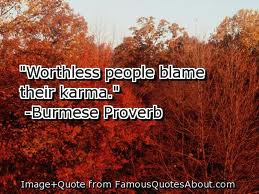 Worthless People blame Their Karma. - Burmese Proverb