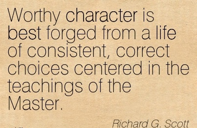 Worthy Character is Best Forged From a Life of Consistent, Correct Choices Centered in the Teachings of the Master. - Richard G. Scott