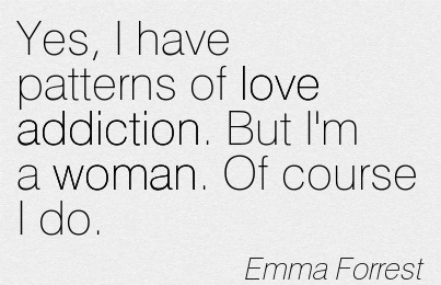 Yes, I Have Patterns of Love Addiction. But I'm A Woman. Of Course I do. - Emma Forrest