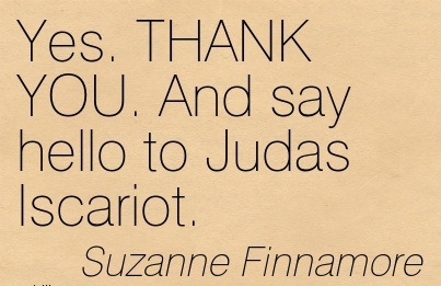 Yes. THANK YOU. And say hello to Judas Iscariot - Suzanne Finnamore Cheating Quote