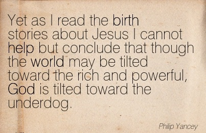 Yet As I Read The Birth Stories About Jesus I Cannot Help But… oward the rich and Powerful, God is Tilted Toward the Underdog. - Philip
