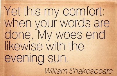 Yet this My Comfort  When Your Words are Done, My Woes End Likewise With The Evening Sun. - William Shakespeare